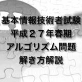 平成27年(H27)春期 基本情報技術者試験 アルゴリズム問題 解き方解説