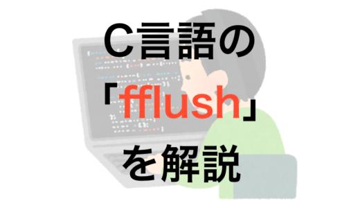 C言語の「fflush関数」を解説!知っておくとデバッグにも役立つよ!