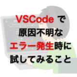 VSCodeで原因不明なエラーが発生した時に試してみること